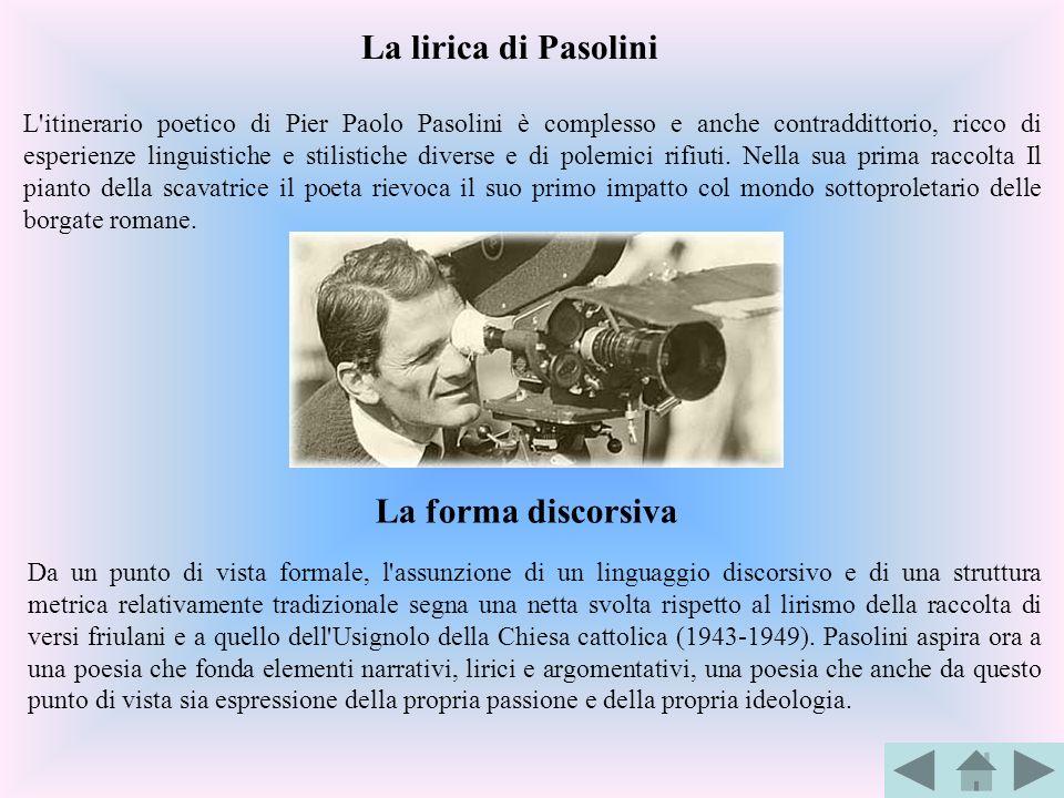 L'itinerario poetico di Pier Paolo Pasolini è complesso e anche contraddittorio, ricco di esperienze linguistiche e stilistiche diverse e di polemici