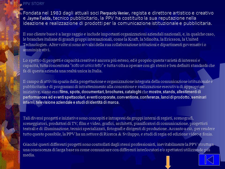 PPV STORY Fondata nel 1983 dagli attuali soci Pierpaolo Venier, regista e direttore artistico e creativo e Jayme Fadda, tecnico pubblicitario, la PPV ha costituito la sua reputazione nella ideazione e realizzazione di prodotti per la comunicazione istituzionale e pubblicitaria.