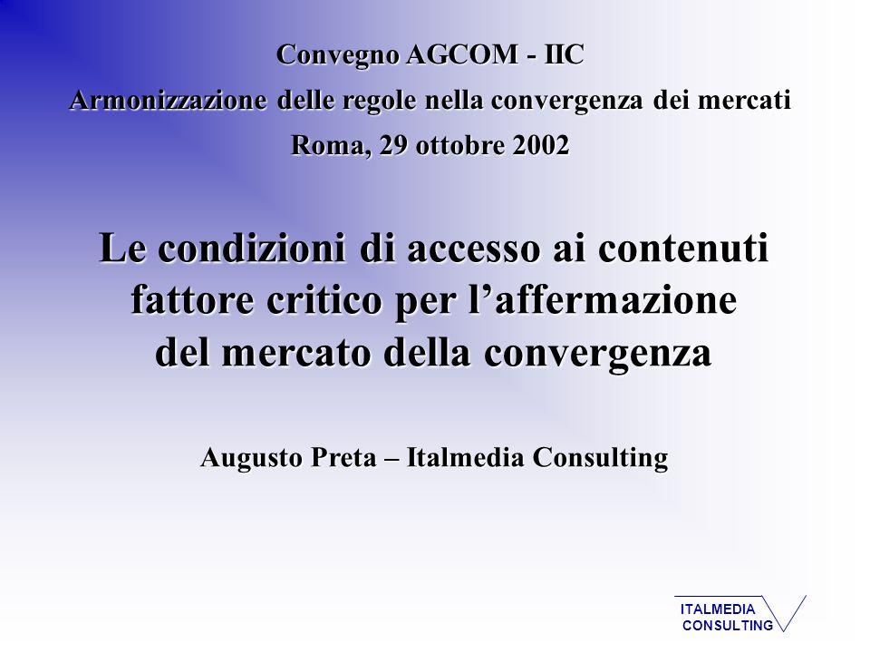 ITALMEDIA CONSULTING Le condizioni di accesso ai contenuti fattore critico per laffermazione del mercato della convergenza Augusto Preta – Italmedia Consulting Convegno AGCOM - IIC Armonizzazione delle regole nella convergenza dei mercati Roma, 29 ottobre 2002