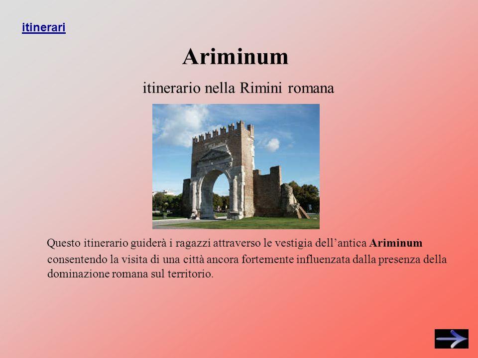 Ariminum itinerario nella Rimini romana Questo itinerario guiderà i ragazzi attraverso le vestigia dellantica Ariminum consentendo la visita di una città ancora fortemente influenzata dalla presenza della dominazione romana sul territorio.
