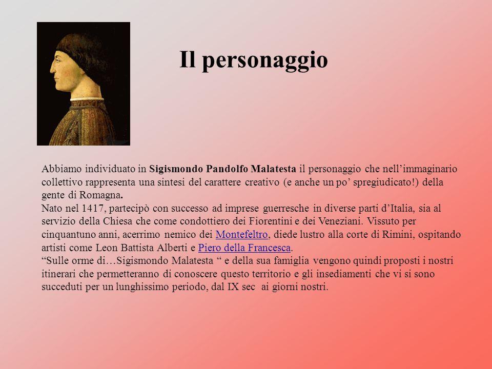 Il personaggio Abbiamo individuato in Sigismondo Pandolfo Malatesta il personaggio che nellimmaginario collettivo rappresenta una sintesi del carattere creativo (e anche un po spregiudicato!) della gente di Romagna.