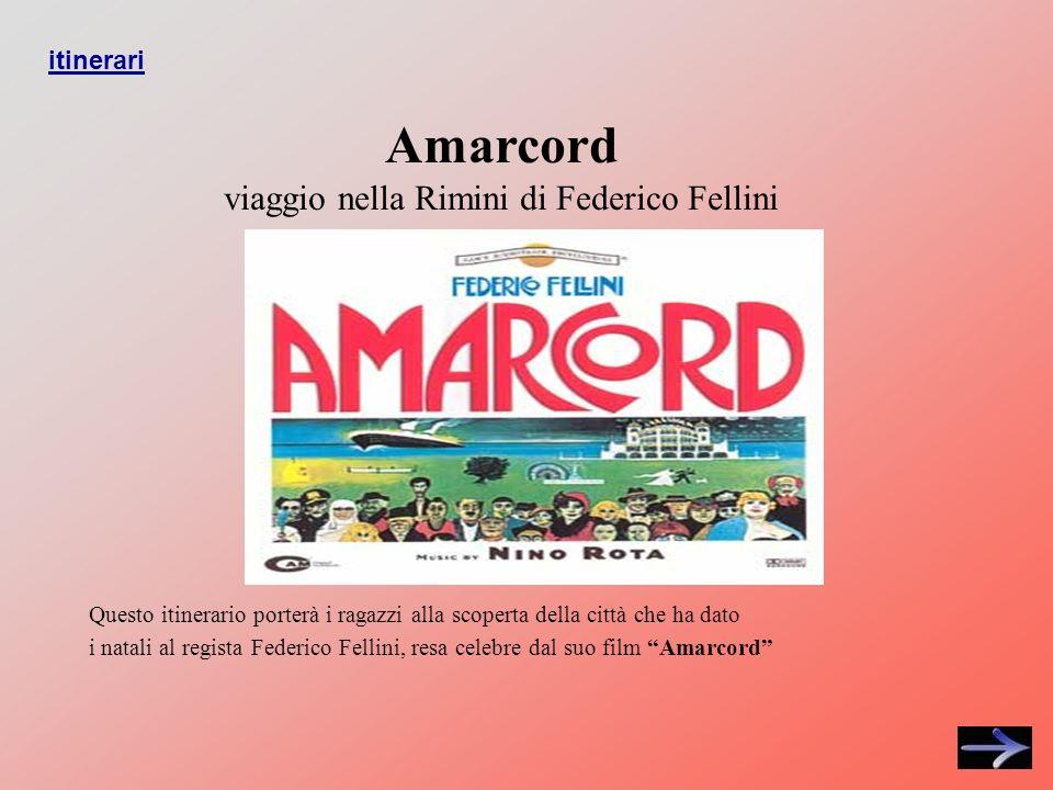 Amarcord viaggio nella Rimini di Federico Fellini Questo itinerario porterà i ragazzi alla scoperta della città che ha dato i natali al regista Federico Fellini, resa celebre dal suo film Amarcord itinerari