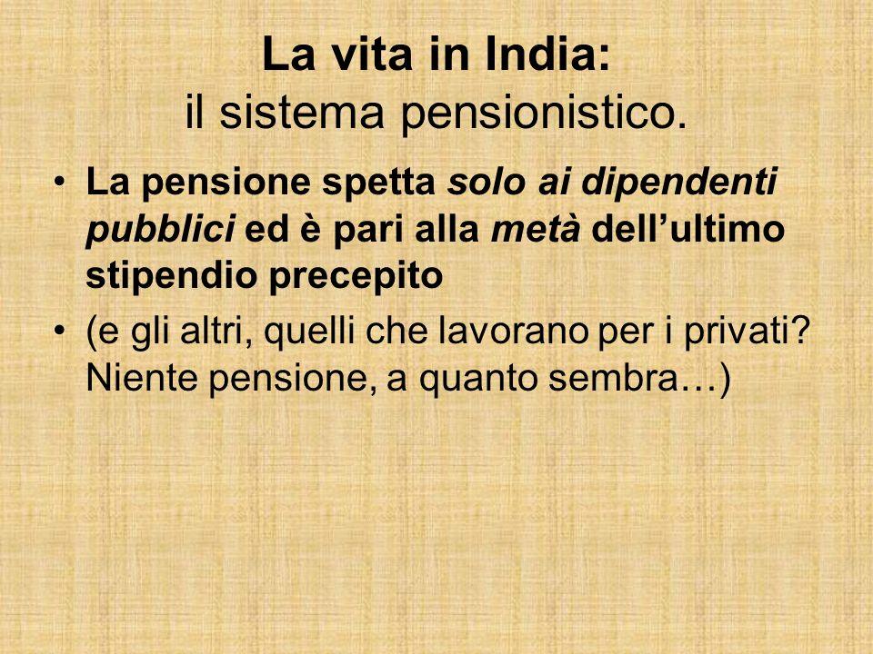 La vita in India: il sistema pensionistico. La pensione spetta solo ai dipendenti pubblici ed è pari alla metà dellultimo stipendio precepito (e gli a