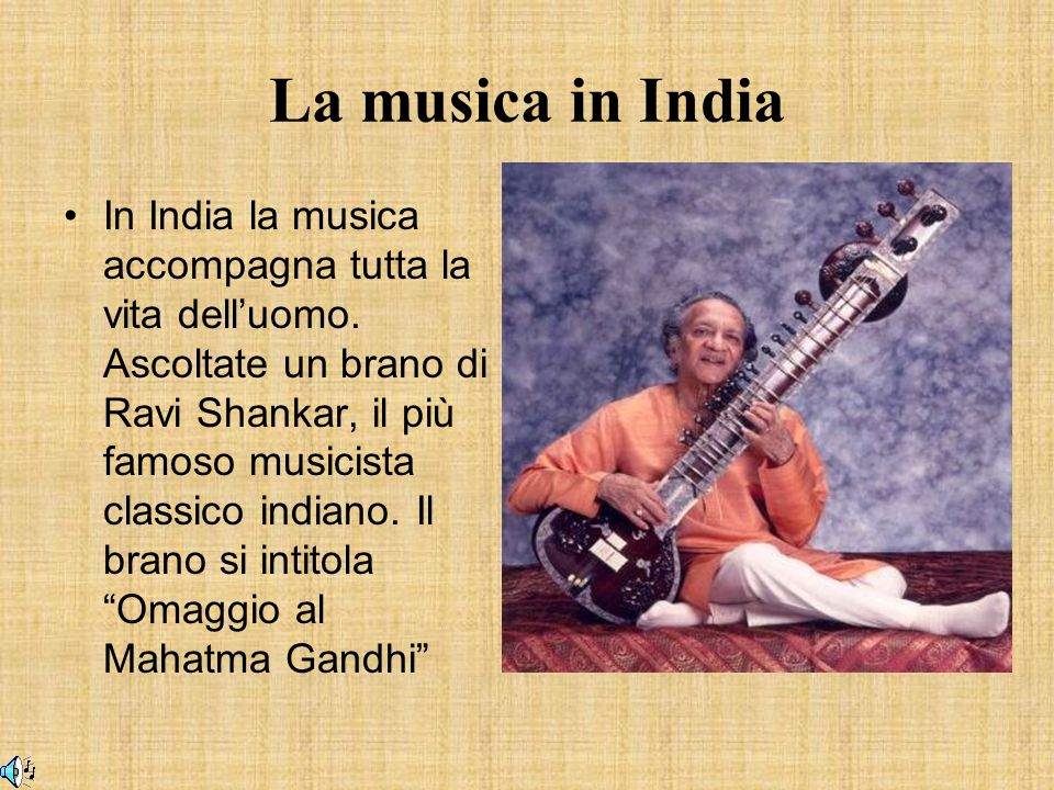 La musica in India In India la musica accompagna tutta la vita delluomo. Ascoltate un brano di Ravi Shankar, il più famoso musicista classico indiano.