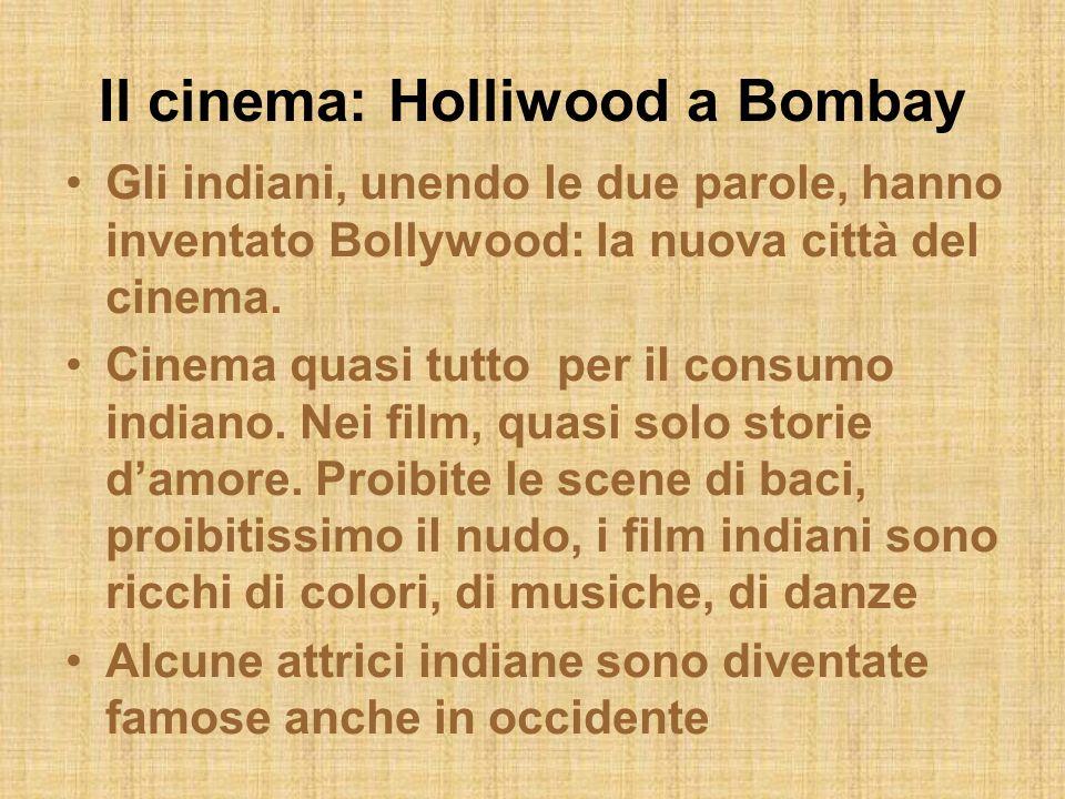 Il cinema: Holliwood a Bombay Gli indiani, unendo le due parole, hanno inventato Bollywood: la nuova città del cinema. Cinema quasi tutto per il consu