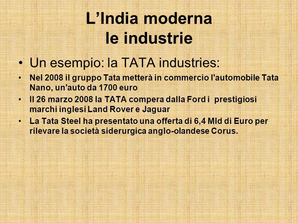 LIndia moderna le industrie Un esempio: la TATA industries: Nel 2008 il gruppo Tata metterà in commercio l'automobile Tata Nano, un'auto da 1700 euro