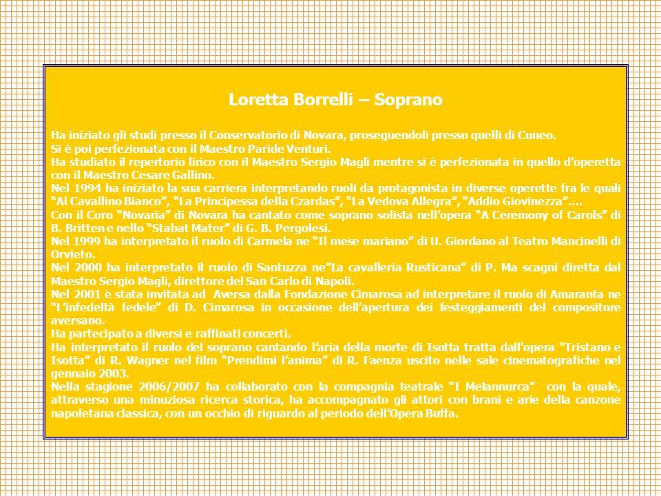 Loretta Borrelli – Soprano Ha iniziato gli studi presso il Conservatorio di Novara, proseguendoli presso quelli di Cuneo. Si è poi perfezionata con il