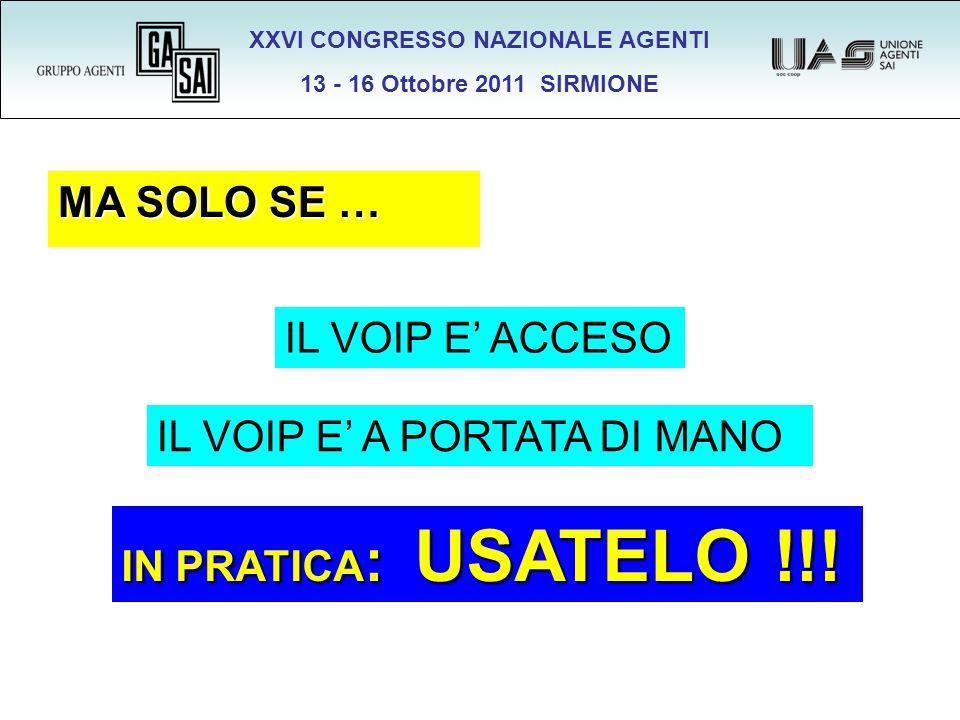 XXVI CONGRESSO NAZIONALE AGENTI 13 - 16 Ottobre 2011 SIRMIONE MA SOLO SE … IL VOIP E ACCESO IL VOIP E A PORTATA DI MANO IN PRATICA : USATELO !!!