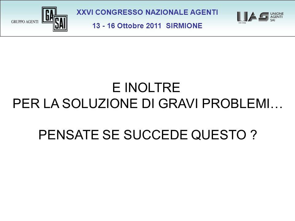 XXVI CONGRESSO NAZIONALE AGENTI 13 - 16 Ottobre 2011 SIRMIONE E INOLTRE PER LA SOLUZIONE DI GRAVI PROBLEMI… PENSATE SE SUCCEDE QUESTO ?