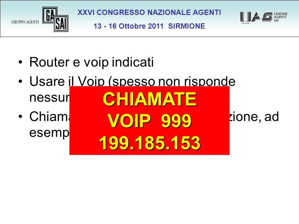 XXVI CONGRESSO NAZIONALE AGENTI 13 - 16 Ottobre 2011 SIRMIONE Router e voip indicati Usare il Voip (spesso non risponde nessuno) Chiamare prima di qualsiasi variazione, ad esempio ADSL, router, … CHIAMATE VOIP 999 199.185.153
