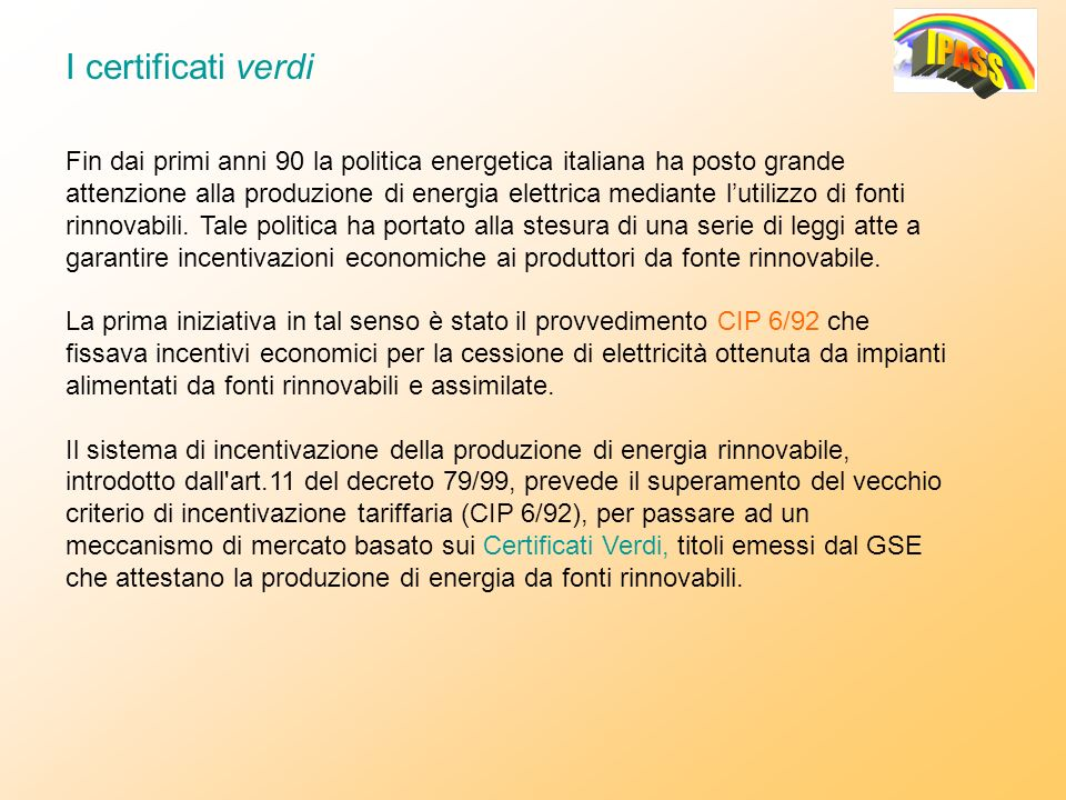 ANNO DI RIFERIMENTO VALORE CERTIFICATI VERDI [/MWh] PERIODO DI VALIDITA 2006125,282006-2007-2008 2005108,922005-2006-2007 200497,392004-2005-2006 200382,402003 200284,182002 Alla produzione di energia elettrica da fonte rinnovabile con impianti in possesso della qualifica IAFR (Impianti Alimentati da Fonte Rinnovabile), viene riconosciuto un certificato verde (CV) ogni 50 MWh di energia prodotta.