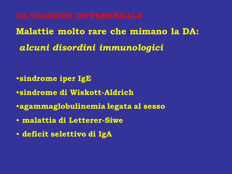 DA/DIAGNOSI DIFFERENZIALE Malattie molto rare che mimano la DA: alcuni disordini immunologici sindrome iper IgE sindrome di Wiskott-Aldrich agammaglob