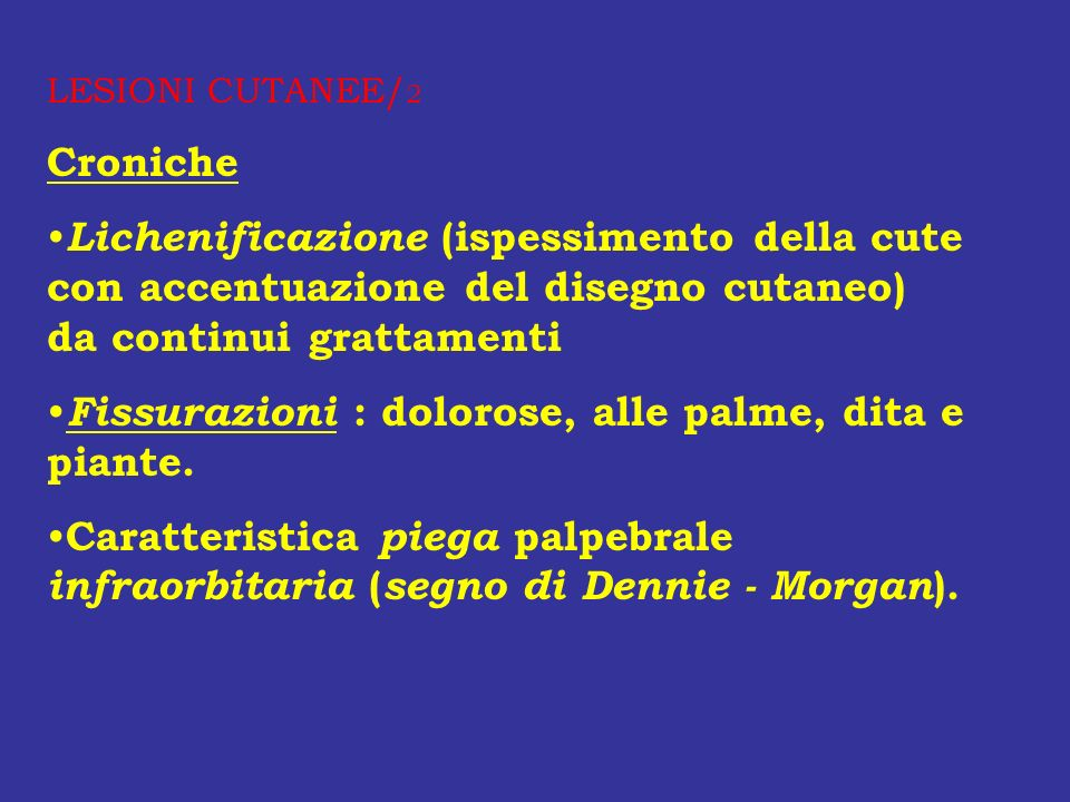 LESIONI CUTANEE/ 2 Croniche Lichenificazione (ispessimento della cute con accentuazione del disegno cutaneo) da continui grattamenti Fissurazioni : do