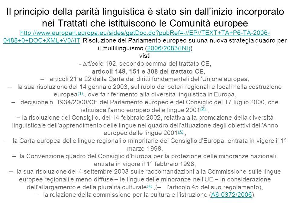 Il principio della parità linguistica è stato sin dallinizio incorporato nei Trattati che istituiscono le Comunità europee http://www.europarl.europa.eu/sides/getDoc.do pubRef=-//EP//TEXT+TA+P6-TA-2006- 0488+0+DOC+XML+V0//IT Risoluzione del Parlamento europeo su una nuova strategia quadro per il multilinguismo (2006/2083(INI)) visti articolo 192, secondo comma del trattato CE, – articoli 149, 151 e 308 del trattato CE, – articoli 21 e 22 della Carta dei diritti fondamentali dell Unione europea, – la sua risoluzione del 14 gennaio 2003, sul ruolo dei poteri regionali e locali nella costruzione europea (1), ove fa riferimento alla diversità linguistica in Europa, – decisione n.