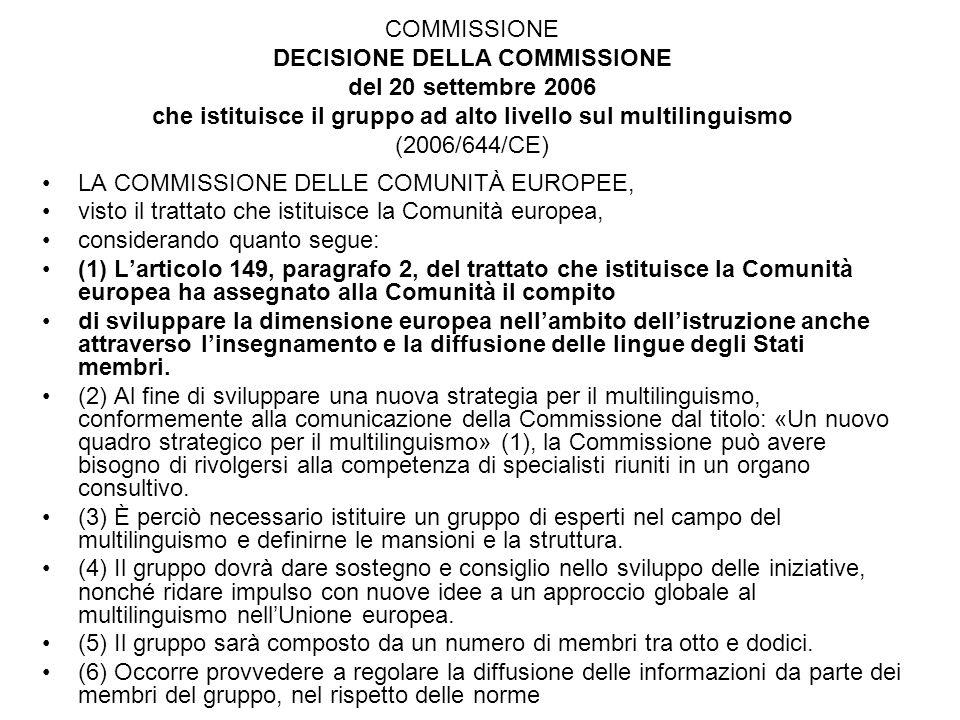 COMMISSIONE DECISIONE DELLA COMMISSIONE del 20 settembre 2006 che istituisce il gruppo ad alto livello sul multilinguismo (2006/644/CE) LA COMMISSIONE DELLE COMUNITÀ EUROPEE, visto il trattato che istituisce la Comunità europea, considerando quanto segue: (1) Larticolo 149, paragrafo 2, del trattato che istituisce la Comunità europea ha assegnato alla Comunità il compito di sviluppare la dimensione europea nellambito dellistruzione anche attraverso linsegnamento e la diffusione delle lingue degli Stati membri.