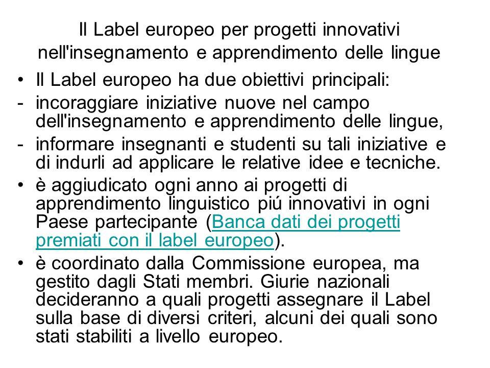 Il Label europeo per progetti innovativi nell insegnamento e apprendimento delle lingue Il Label europeo ha due obiettivi principali: -incoraggiare iniziative nuove nel campo dell insegnamento e apprendimento delle lingue, -informare insegnanti e studenti su tali iniziative e di indurli ad applicare le relative idee e tecniche.