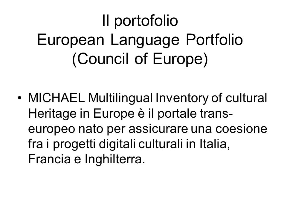 Il portofolio European Language Portfolio (Council of Europe) MICHAEL Multilingual Inventory of cultural Heritage in Europe è il portale trans- europeo nato per assicurare una coesione fra i progetti digitali culturali in Italia, Francia e Inghilterra.