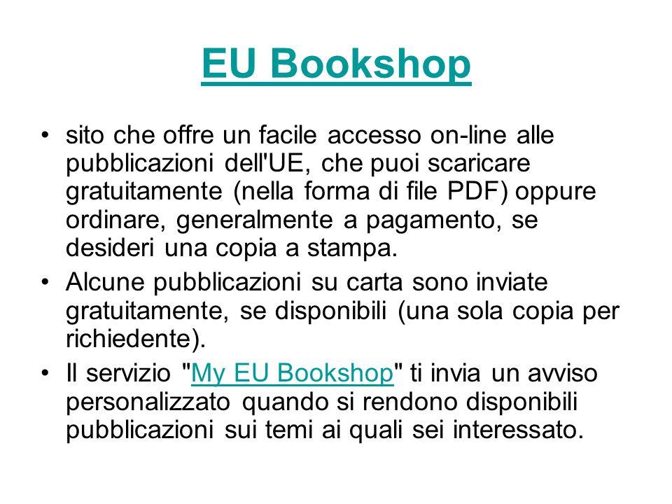 EU Bookshop sito che offre un facile accesso on-line alle pubblicazioni dell UE, che puoi scaricare gratuitamente (nella forma di file PDF) oppure ordinare, generalmente a pagamento, se desideri una copia a stampa.