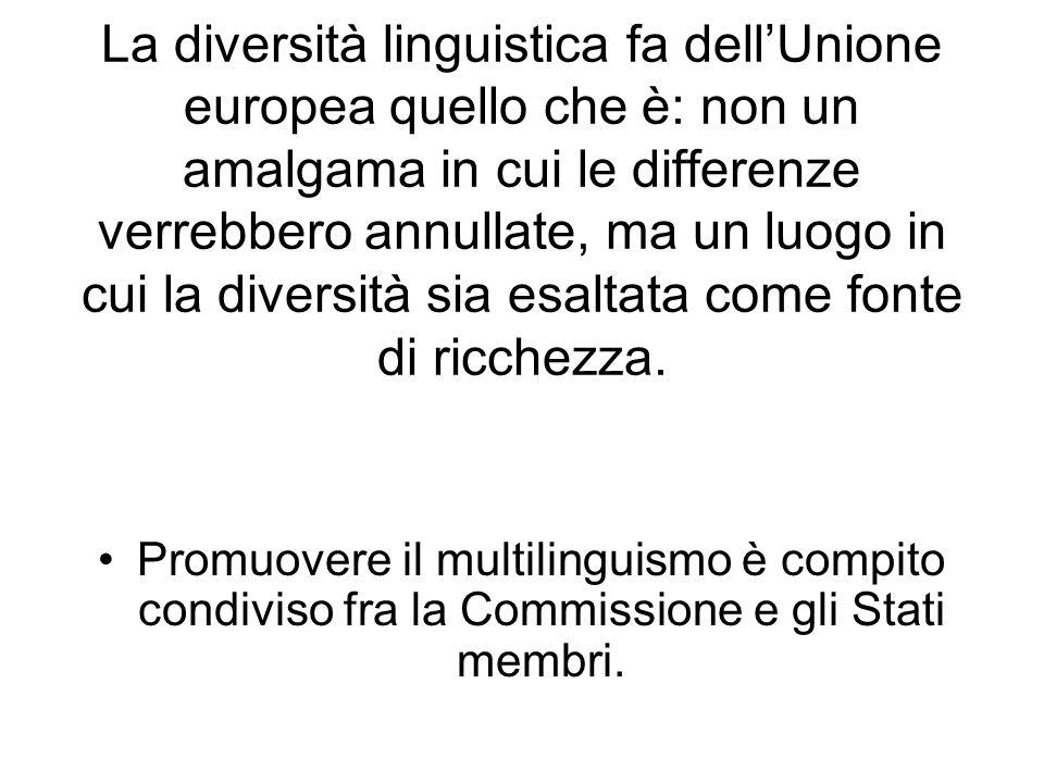 La diversità linguistica fa dellUnione europea quello che è: non un amalgama in cui le differenze verrebbero annullate, ma un luogo in cui la diversità sia esaltata come fonte di ricchezza.