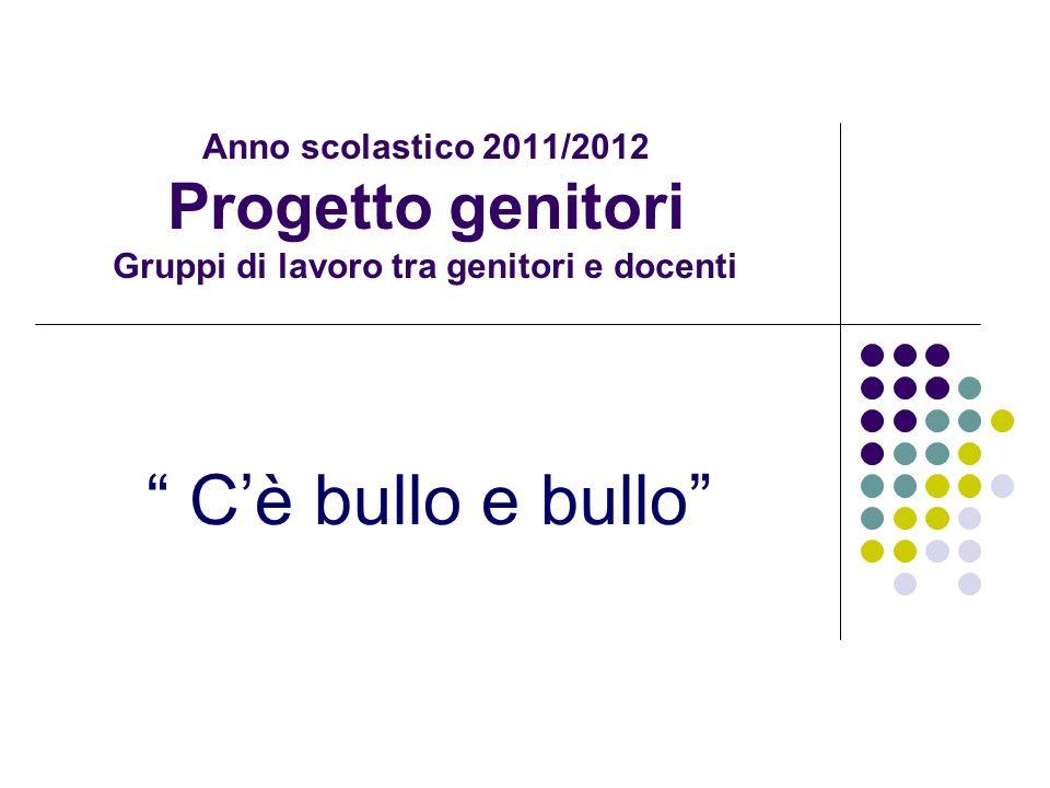 Anno scolastico 2011/2012 Progetto genitori Gruppi di lavoro tra genitori e docenti Cè bullo e bullo