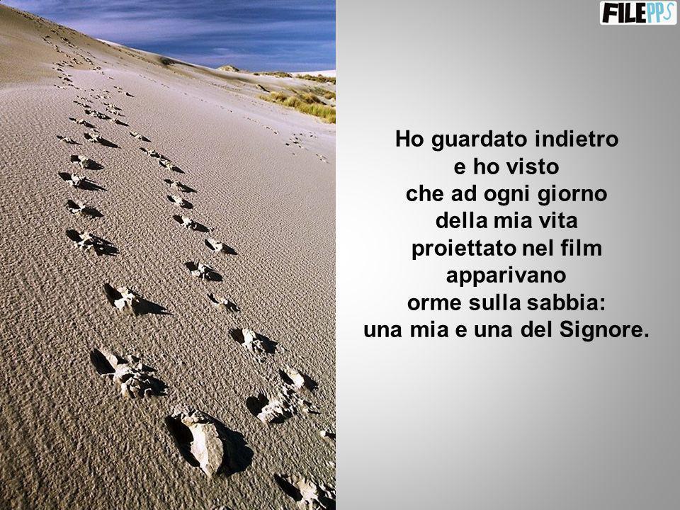 Ho guardato indietro e ho visto che ad ogni giorno della mia vita proiettato nel film apparivano orme sulla sabbia: una mia e una del Signore.