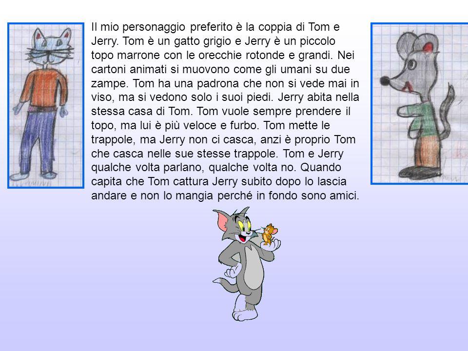 Il mio personaggio preferito è la coppia di Tom e Jerry. Tom è un gatto grigio e Jerry è un piccolo topo marrone con le orecchie rotonde e grandi. Nei
