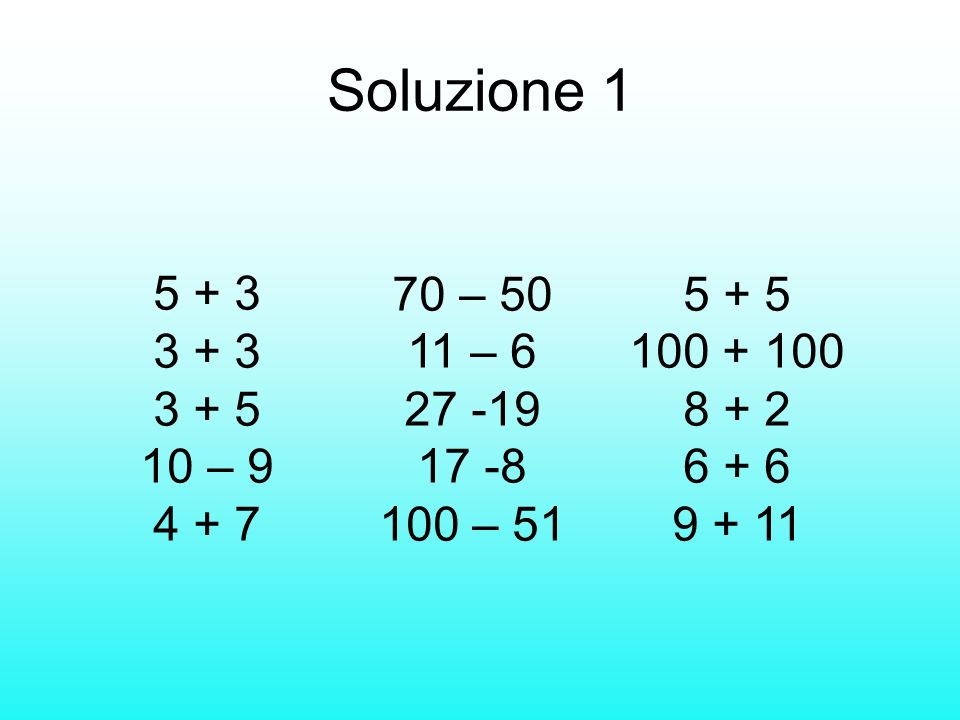 Soluzione 1 5 + 3 3 + 3 3 + 5 10 – 9 4 + 7 70 – 50 11 – 6 27 -19 17 -8 100 – 51 5 + 5 100 + 100 8 + 2 6 + 6 9 + 11