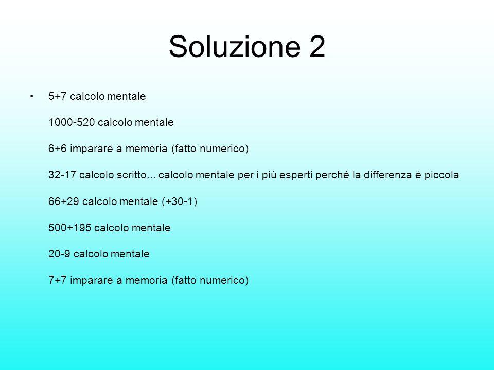 Soluzione 2 5+7 calcolo mentale 1000-520 calcolo mentale 6+6 imparare a memoria (fatto numerico) 32-17 calcolo scritto... calcolo mentale per i più es