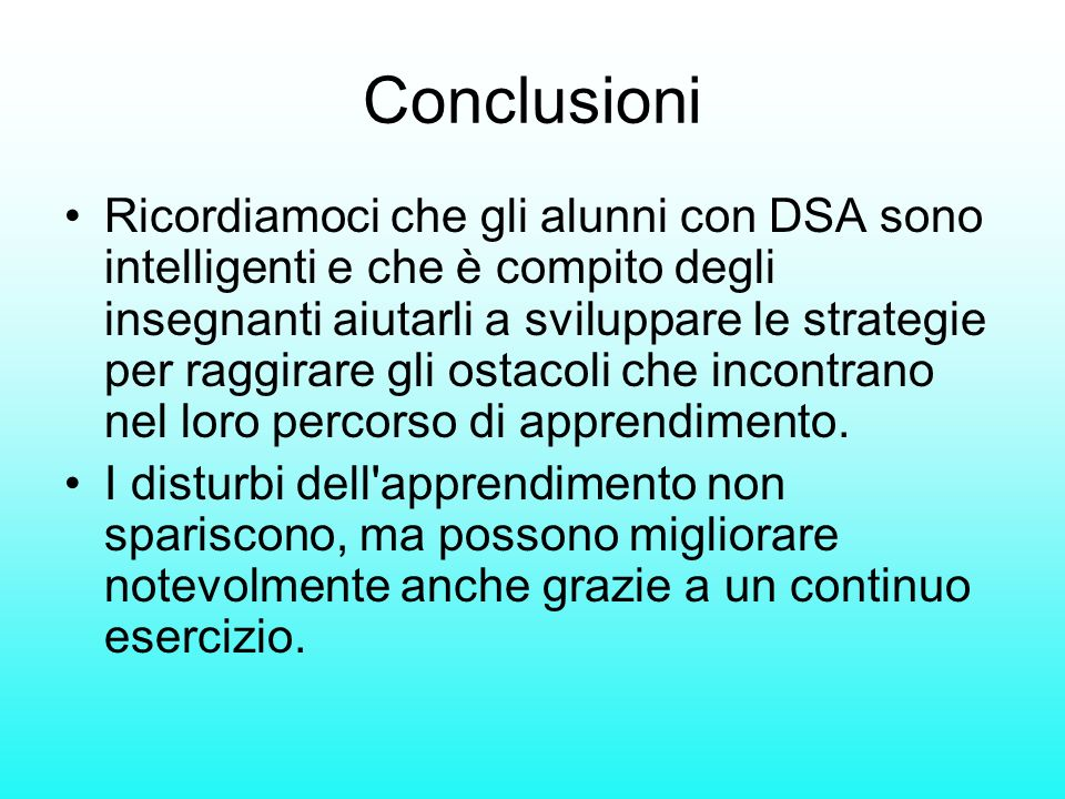 Conclusioni Ricordiamoci che gli alunni con DSA sono intelligenti e che è compito degli insegnanti aiutarli a sviluppare le strategie per raggirare gl