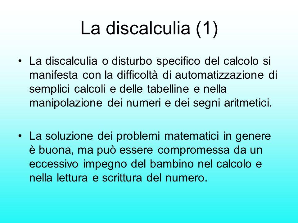 La discalculia (1) La discalculia o disturbo specifico del calcolo si manifesta con la difficoltà di automatizzazione di semplici calcoli e delle tabe