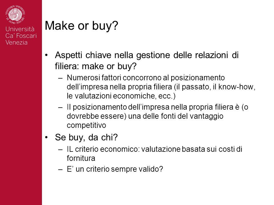 Make or buy? Aspetti chiave nella gestione delle relazioni di filiera: make or buy? –Numerosi fattori concorrono al posizionamento dellimpresa nella p