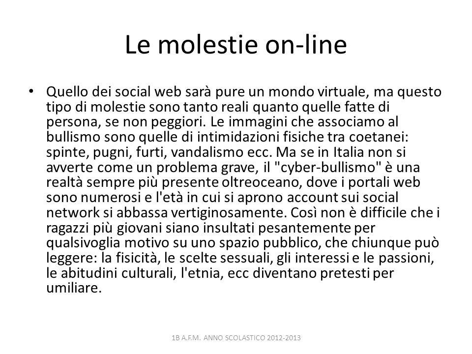 Le molestie on-line Quello dei social web sarà pure un mondo virtuale, ma questo tipo di molestie sono tanto reali quanto quelle fatte di persona, se