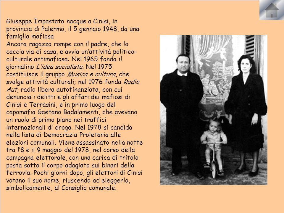 Giuseppe Impastato nacque a Cinisi, in provincia di Palermo, il 5 gennaio 1948, da una famiglia mafiosa Ancora ragazzo rompe con il padre, che lo caccia via di casa, e avvia unattività politico- culturale antimafiosa.