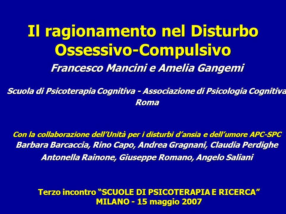 Terzo incontro SCUOLE DI PSICOTERAPIA E RICERCA MILANO - 15 maggio 2007 Il ragionamento nel Disturbo Ossessivo-Compulsivo Francesco Mancini e Amelia G