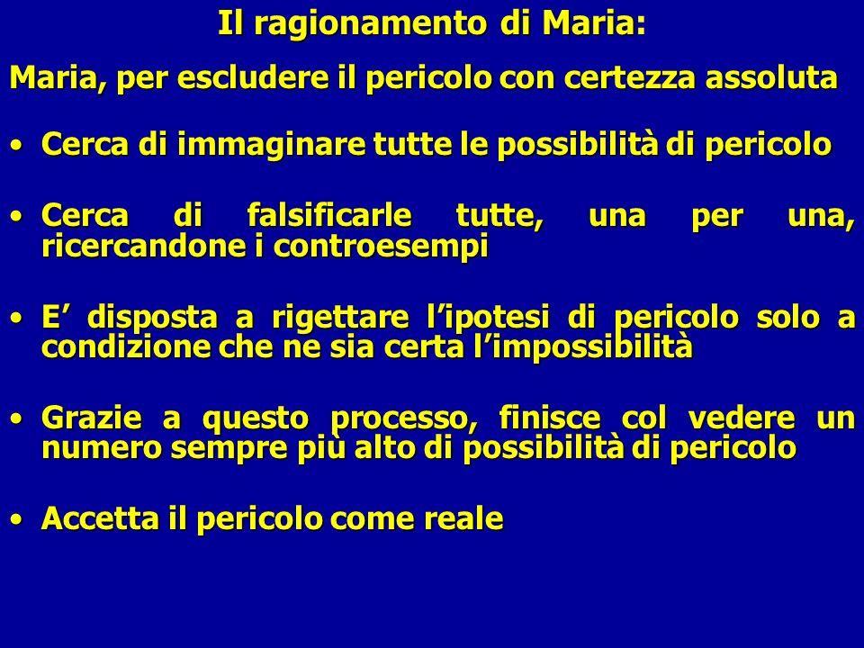 Il ragionamento di Maria Il ragionamento di Maria: Maria, per escludere il pericolo con certezza assoluta Cerca di immaginare tutte le possibilità di
