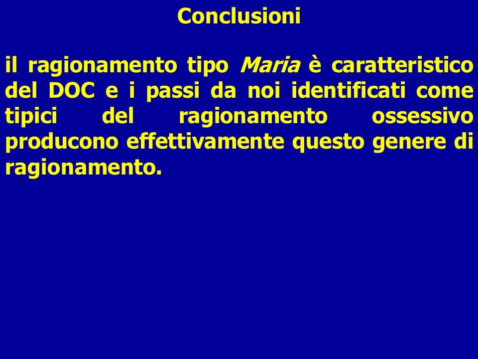 Conclusioni il ragionamento tipo Maria è caratteristico del DOC e i passi da noi identificati come tipici del ragionamento ossessivo producono effetti