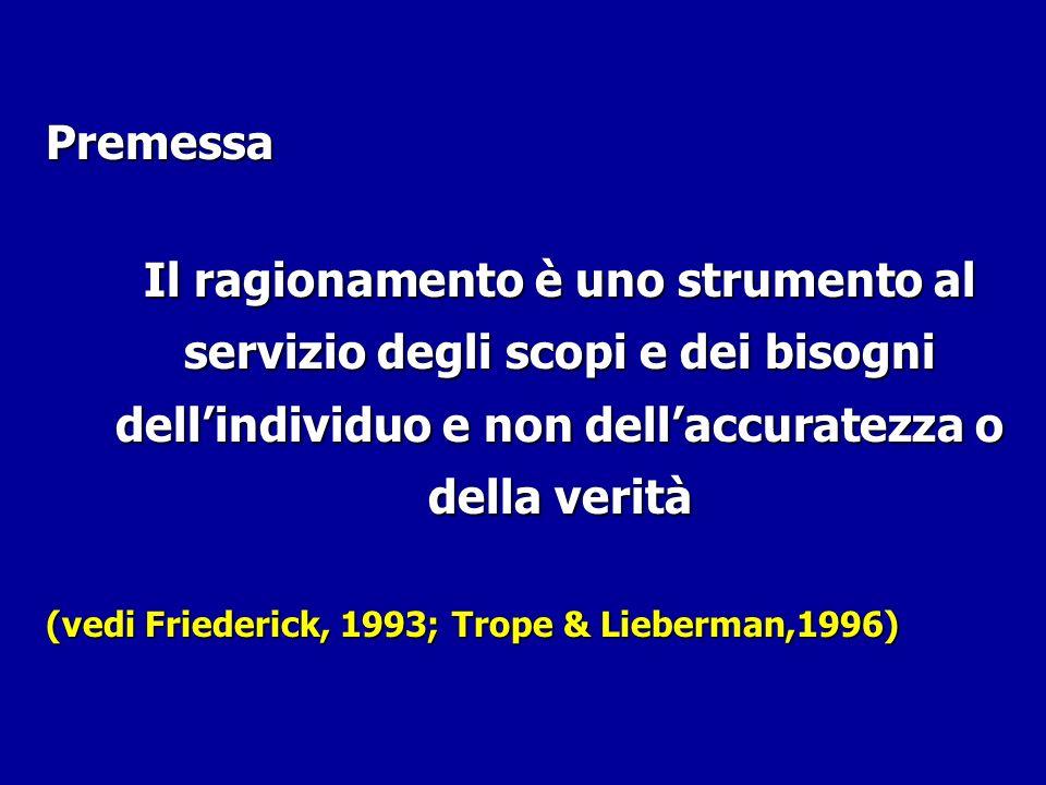 Premessa Il ragionamento è uno strumento al servizio degli scopi e dei bisogni dellindividuo e non dellaccuratezza o della verità (vedi Friederick, 19
