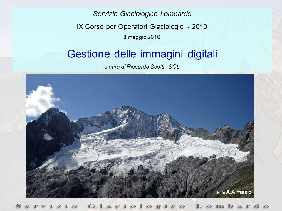 Servizio Glaciologico Lombardo IX Corso per Operatori Glaciologici - 2010 8 maggio 2010 Gestione delle immagini digitali a cura di Riccardo Scotti - SGL Foto A.Almasio