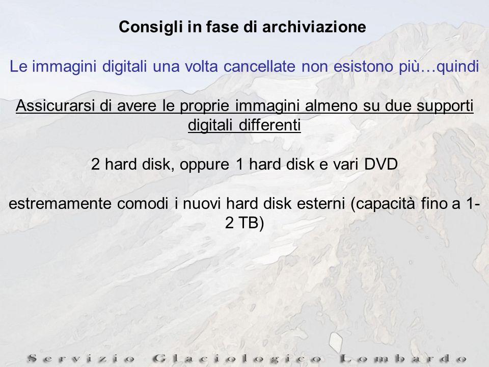 Consigli in fase di archiviazione Le immagini digitali una volta cancellate non esistono più…quindi Assicurarsi di avere le proprie immagini almeno su due supporti digitali differenti 2 hard disk, oppure 1 hard disk e vari DVD estremamente comodi i nuovi hard disk esterni (capacità fino a 1- 2 TB)
