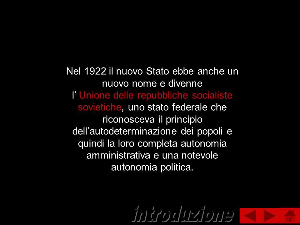 Nel 1922 il nuovo Stato ebbe anche un nuovo nome e divenne l Unione delle repubbliche socialiste sovietiche, uno stato federale che riconosceva il pri