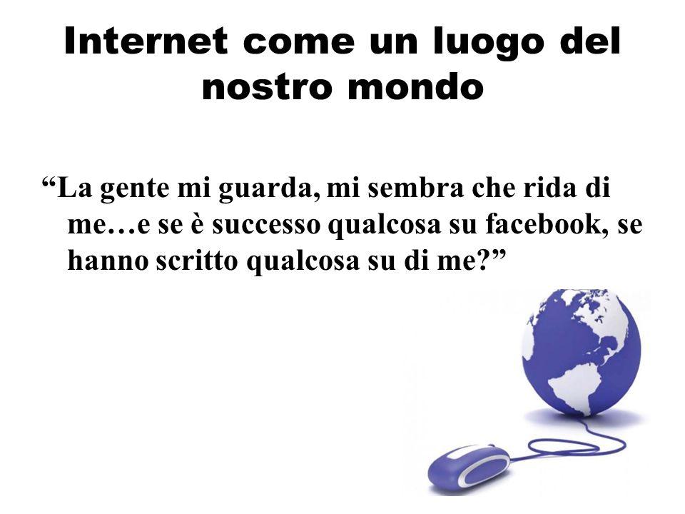Internet come un luogo del nostro mondo La gente mi guarda, mi sembra che rida di me…e se è successo qualcosa su facebook, se hanno scritto qualcosa s