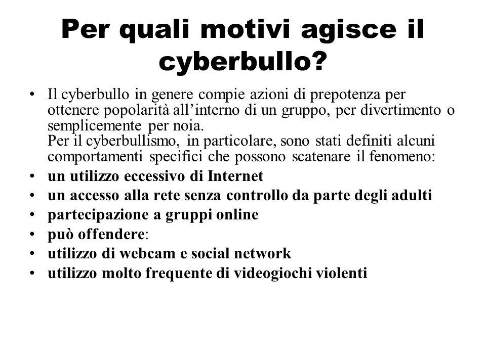 Per quali motivi agisce il cyberbullo? Il cyberbullo in genere compie azioni di prepotenza per ottenere popolarità allinterno di un gruppo, per divert
