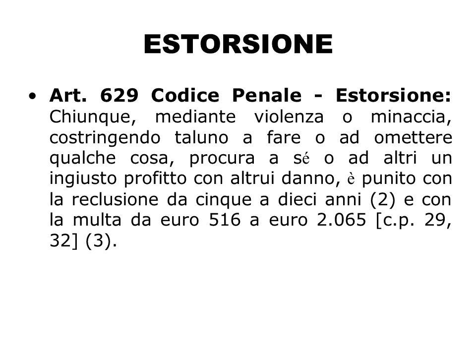 ESTORSIONE Art. 629 Codice Penale - Estorsione: Chiunque, mediante violenza o minaccia, costringendo taluno a fare o ad omettere qualche cosa, procura