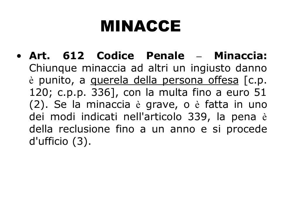 MINACCE Art. 612 Codice Penale – Minaccia: Chiunque minaccia ad altri un ingiusto danno è punito, a querela della persona offesa [c.p. 120; c.p.p. 336