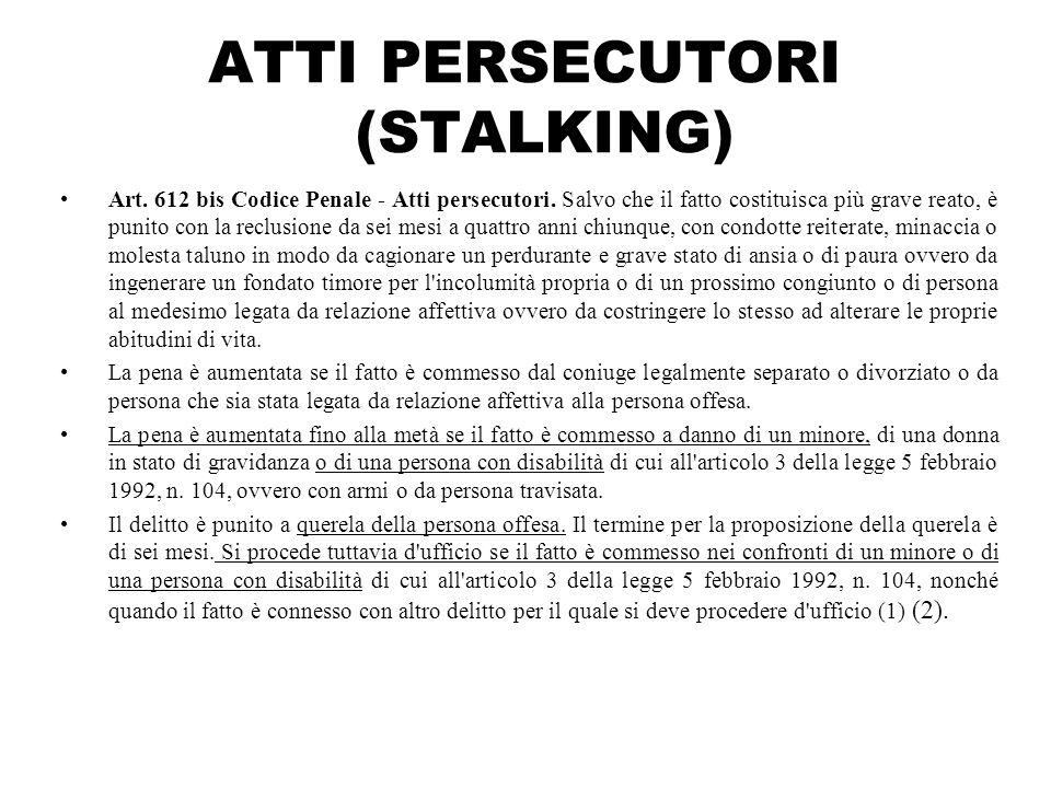 ATTI PERSECUTORI (STALKING) Art. 612 bis Codice Penale - Atti persecutori. Salvo che il fatto costituisca più grave reato, è punito con la reclusione