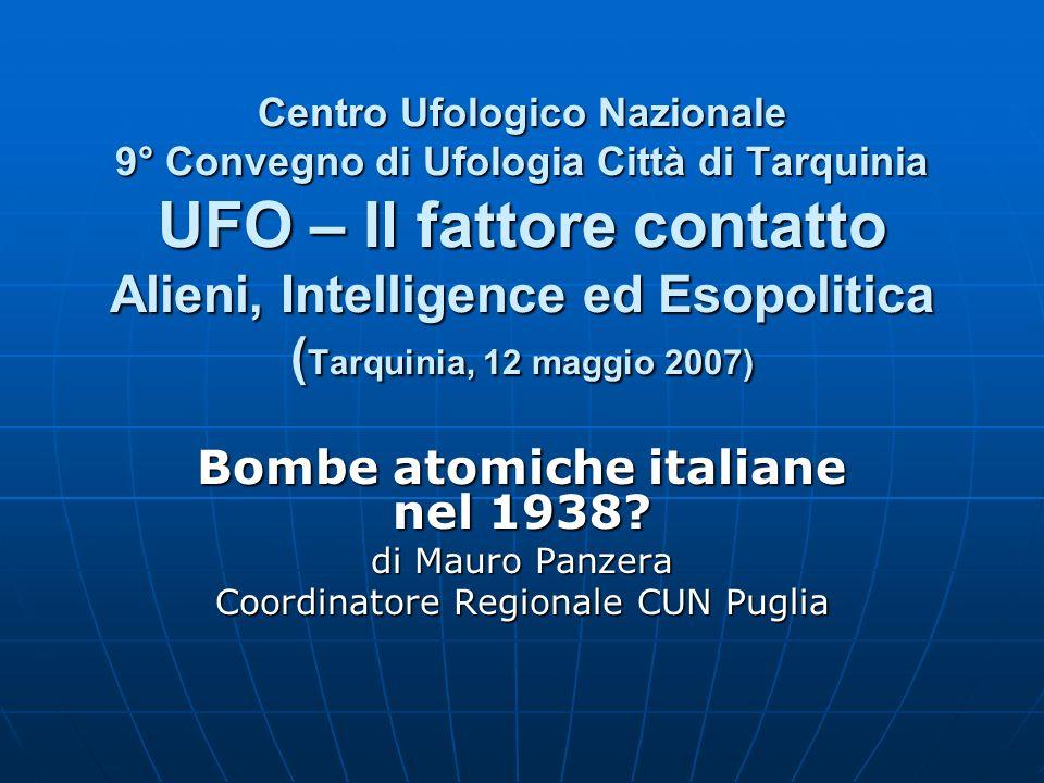 Centro Ufologico Nazionale 9° Convegno di Ufologia Città di Tarquinia UFO – Il fattore contatto Alieni, Intelligence ed Esopolitica ( Tarquinia, 12 maggio 2007) Bombe atomiche italiane nel 1938.