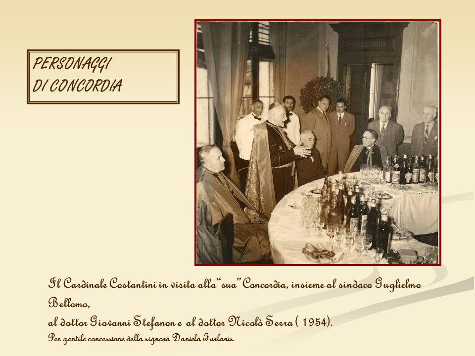 PERSONAGGI DI CONCORDIA Il Cardinale Costantini in visita allasuaConcordia, insieme al sindaco Guglielmo Bellomo, al dottor Giovanni Stefanon e al dot