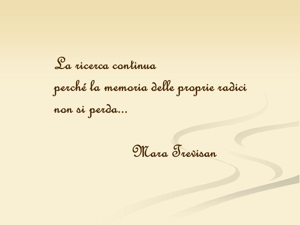 La ricerca continua perché la memoria delle proprie radici non si perda... Mara Trevisan