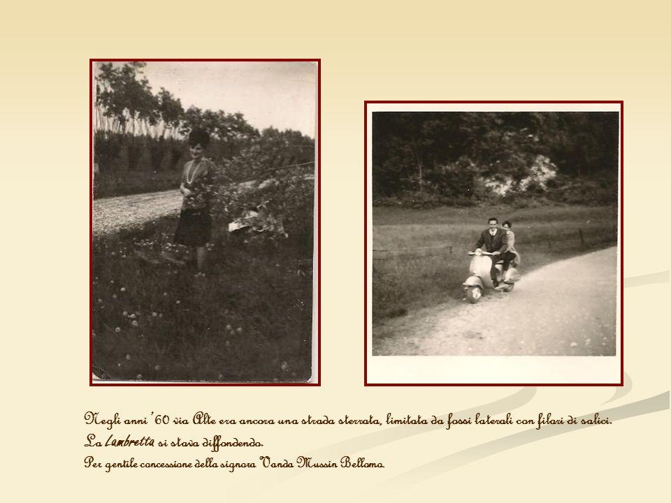 Negli anni 60 via Alte era ancora una strada sterrata, limitata da fossi laterali con filari di salici. La Lambretta si stava diffondendo. Per gentile
