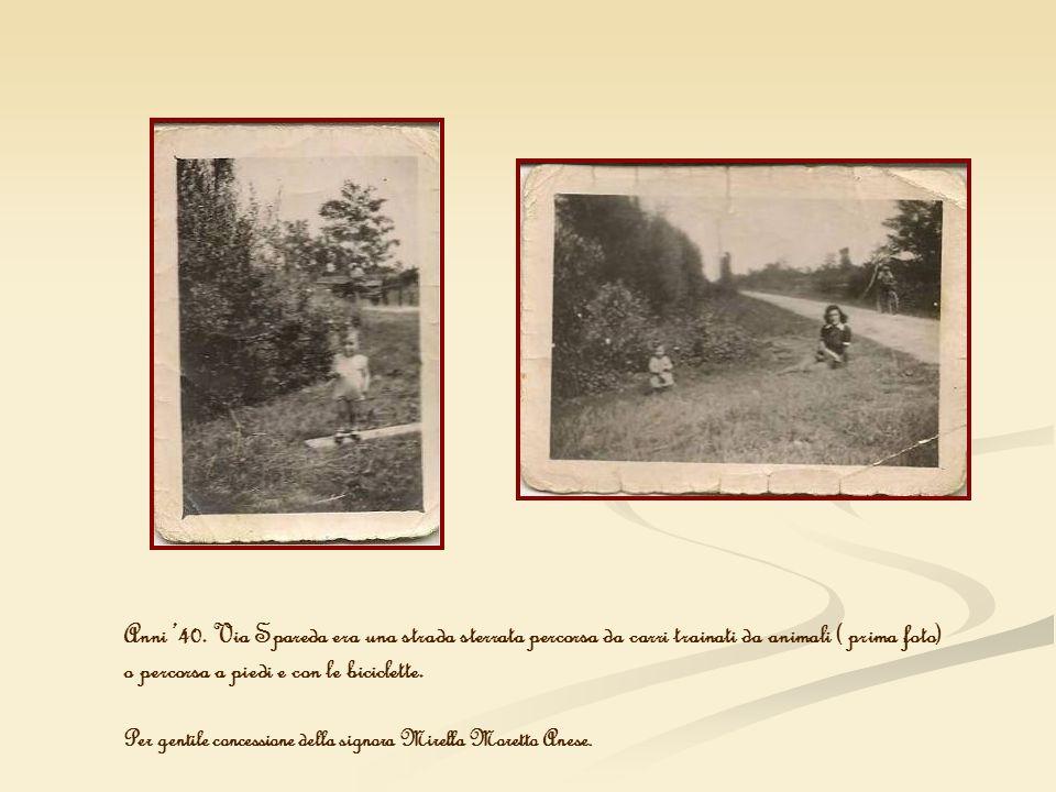 Anni 40. Via Spareda era una strada sterrata percorsa da carri trainati da animali ( prima foto) o percorsa a piedi e con le biciclette. Per gentile c